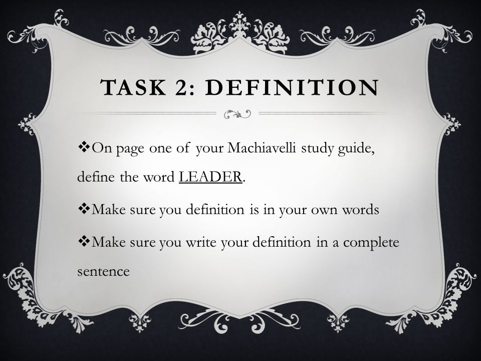 Task 2: Definition On page one of your Machiavelli study guide, define the word LEADER. Make sure you definition is in your own words.