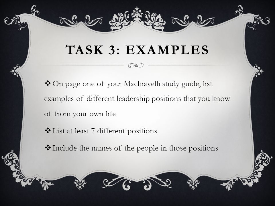 Task 3: examples On page one of your Machiavelli study guide, list examples of different leadership positions that you know of from your own life.