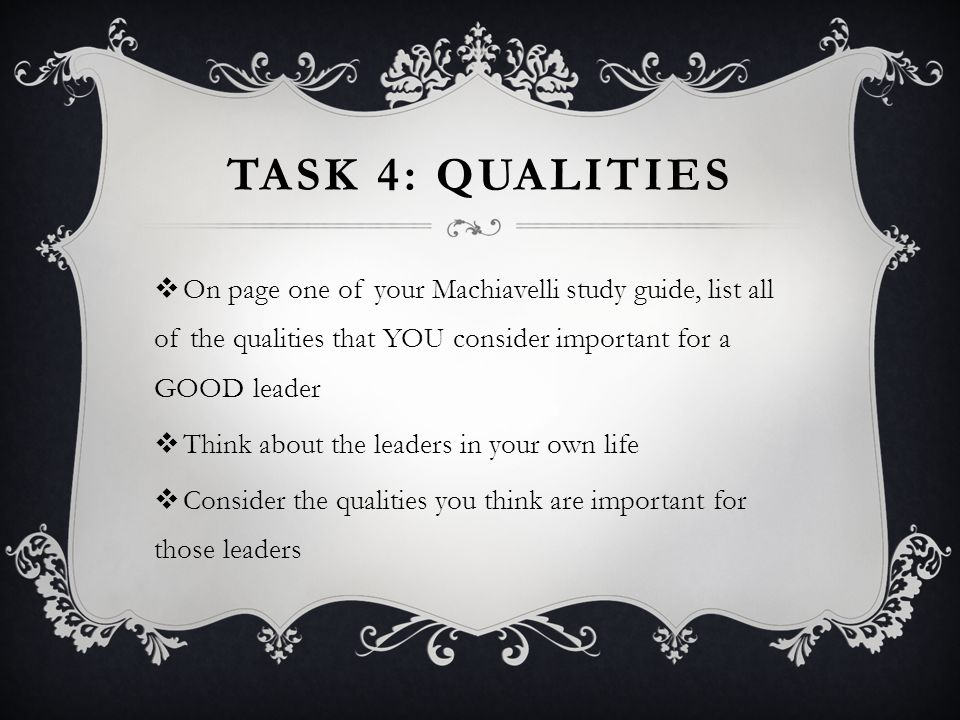 Task 4: qualities On page one of your Machiavelli study guide, list all of the qualities that YOU consider important for a GOOD leader.