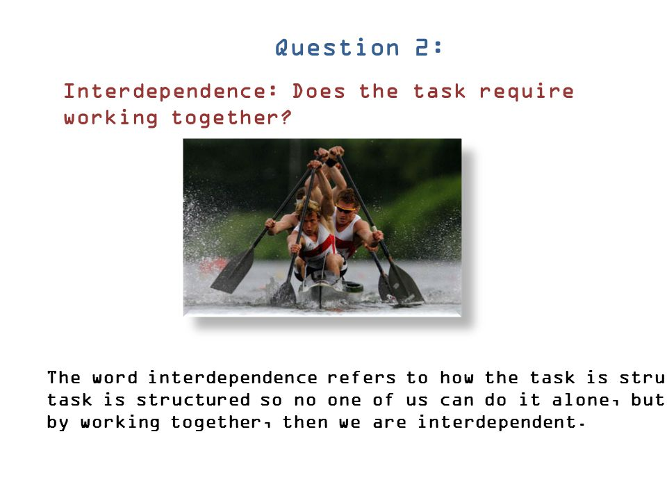 Question 2: Interdependence: Does the task require working together