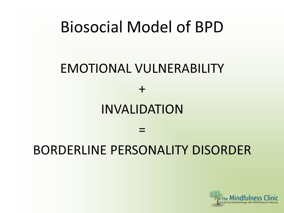 Biosocial Model of BPD EMOTIONAL VULNERABILITY + INVALIDATION = BORDERLINE PERSONALITY DISORDER
