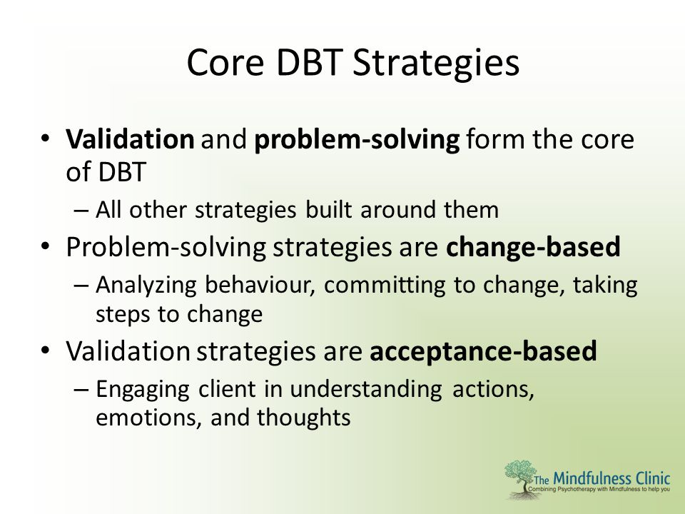 Core DBT Strategies Validation and problem-solving form the core of DBT. All other strategies built around them.