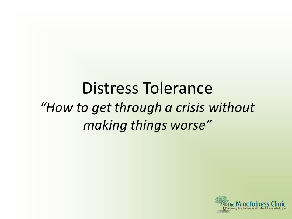 Distress Tolerance How to get through a crisis without making things worse