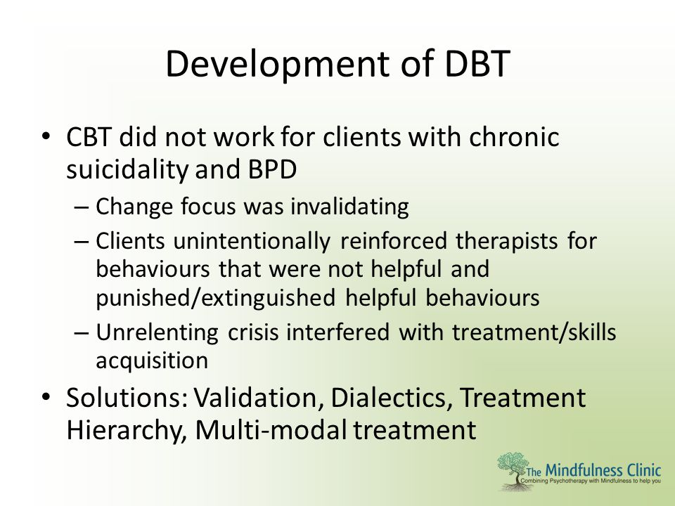 Development of DBT CBT did not work for clients with chronic suicidality and BPD. Change focus was invalidating.