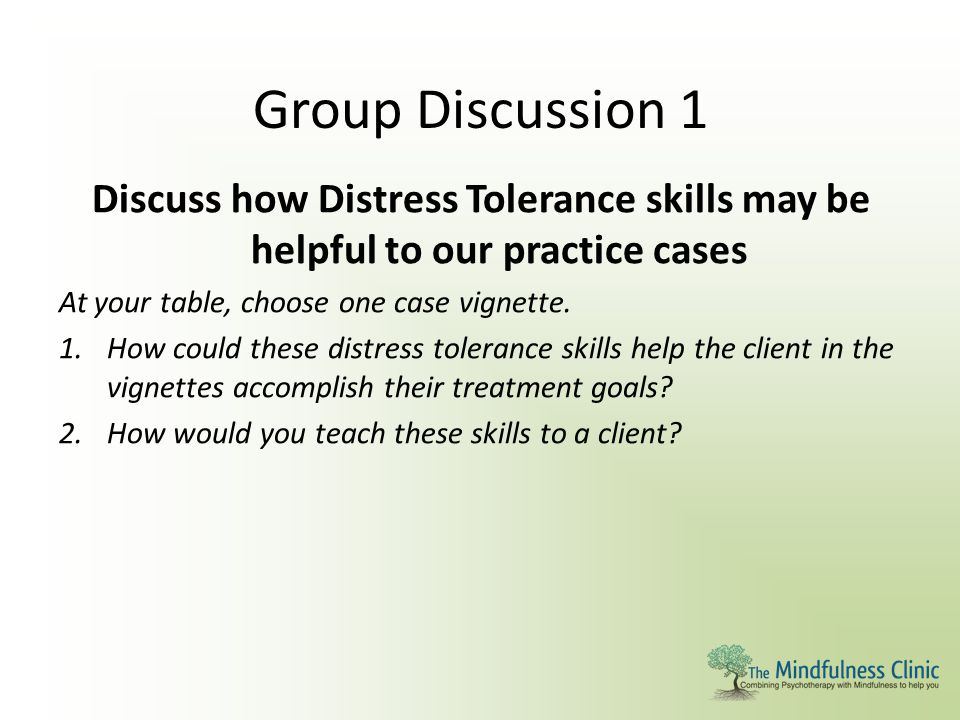 Group Discussion 1 Discuss how Distress Tolerance skills may be helpful to our practice cases. At your table, choose one case vignette.
