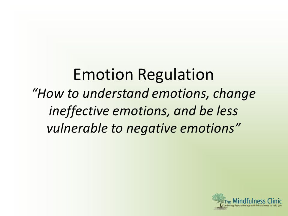 Emotion Regulation How to understand emotions, change ineffective emotions, and be less vulnerable to negative emotions