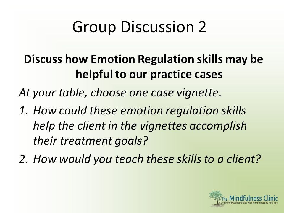 Group Discussion 2 Discuss how Emotion Regulation skills may be helpful to our practice cases. At your table, choose one case vignette.