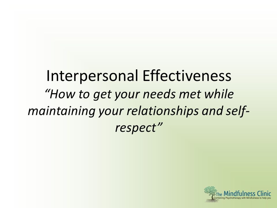 Interpersonal Effectiveness How to get your needs met while maintaining your relationships and self-respect