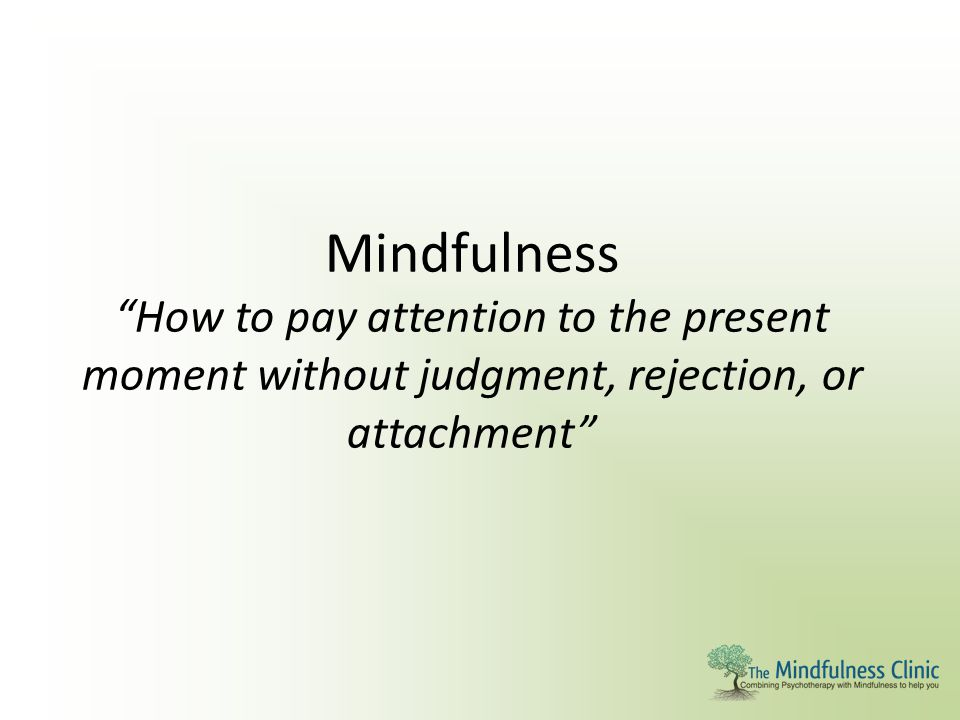 Mindfulness How to pay attention to the present moment without judgment, rejection, or attachment