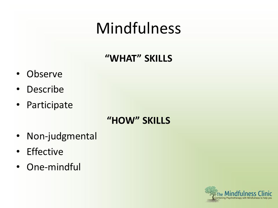 Mindfulness WHAT SKILLS Observe Describe Participate HOW SKILLS