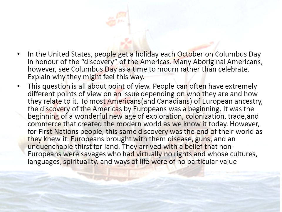 In the United States, people get a holiday each October on Columbus Day in honour of the discovery of the Americas. Many Aboriginal Americans, however, see Columbus Day as a time to mourn rather than celebrate. Explain why they might feel this way.
