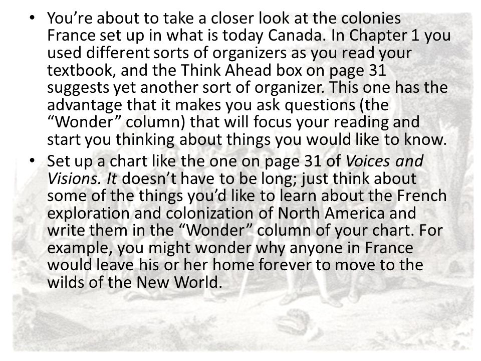 You're about to take a closer look at the colonies France set up in what is today Canada. In Chapter 1 you used different sorts of organizers as you read your textbook, and the Think Ahead box on page 31 suggests yet another sort of organizer. This one has the advantage that it makes you ask questions (the Wonder column) that will focus your reading and start you thinking about things you would like to know.