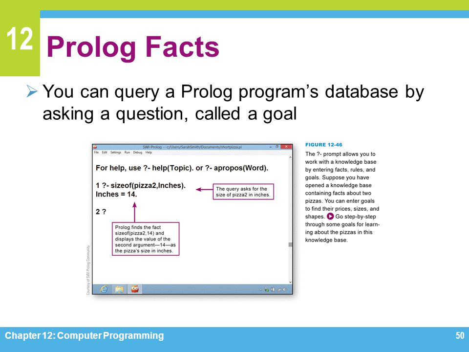 Prolog Facts You can query a Prolog program's database by asking a question, called a goal. Figure 12-46.
