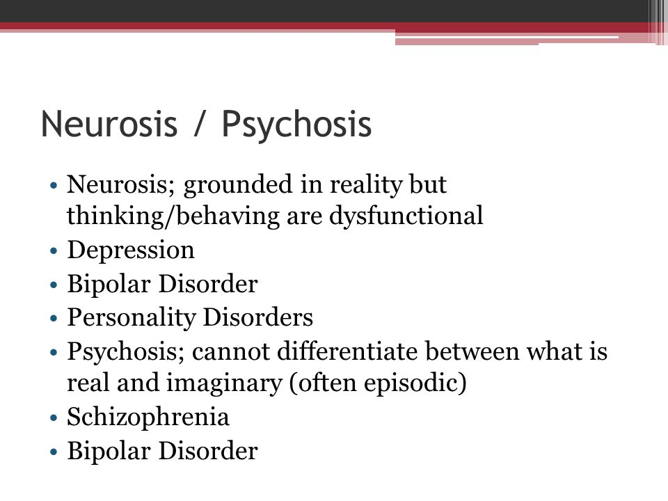 Neurosis / Psychosis Neurosis; grounded in reality but thinking/behaving are dysfunctional. Depression.