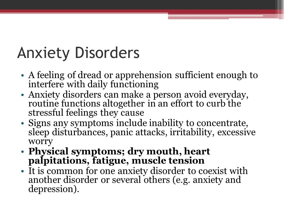 Anxiety Disorders A feeling of dread or apprehension sufficient enough to interfere with daily functioning.