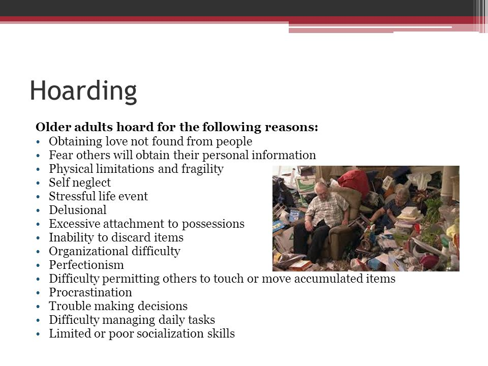 Hoarding Older adults hoard for the following reasons: