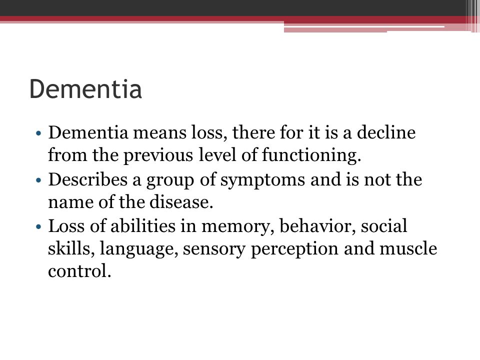 Dementia Dementia means loss, there for it is a decline from the previous level of functioning.