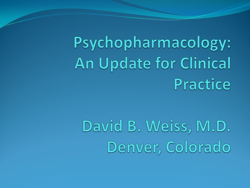 Psychopharmacology: An Update for Clinical Practice David B. Weiss, M