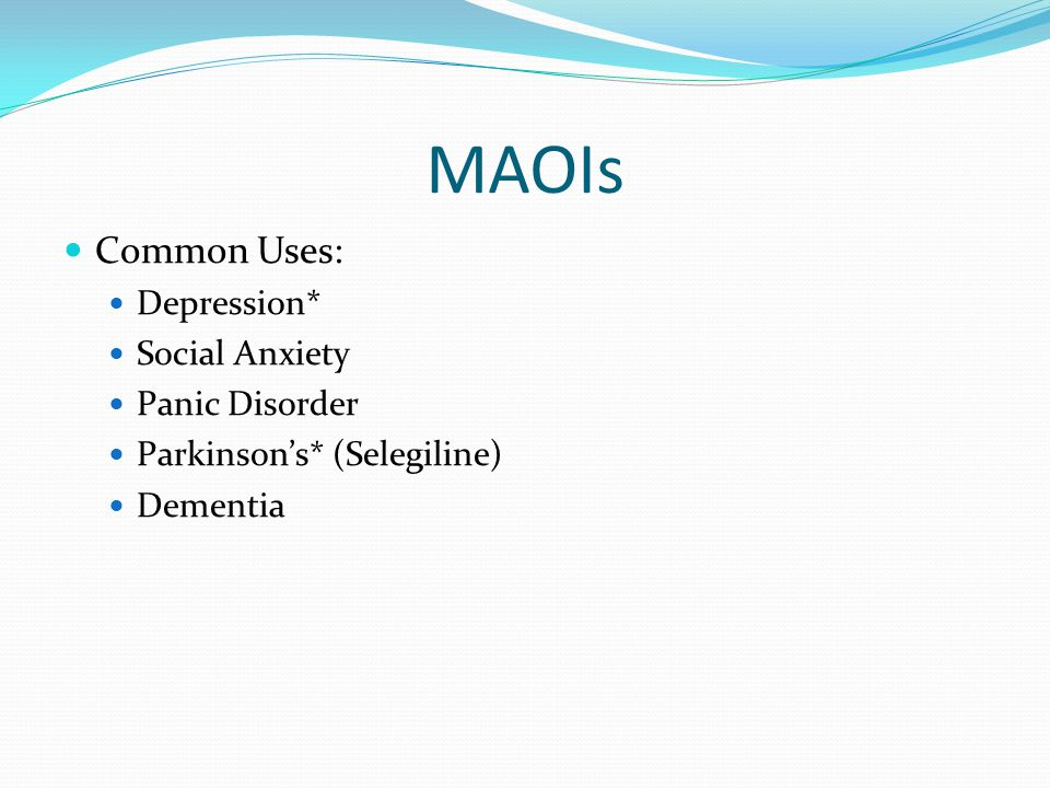 MAOIs Common Uses: Depression* Social Anxiety Panic Disorder
