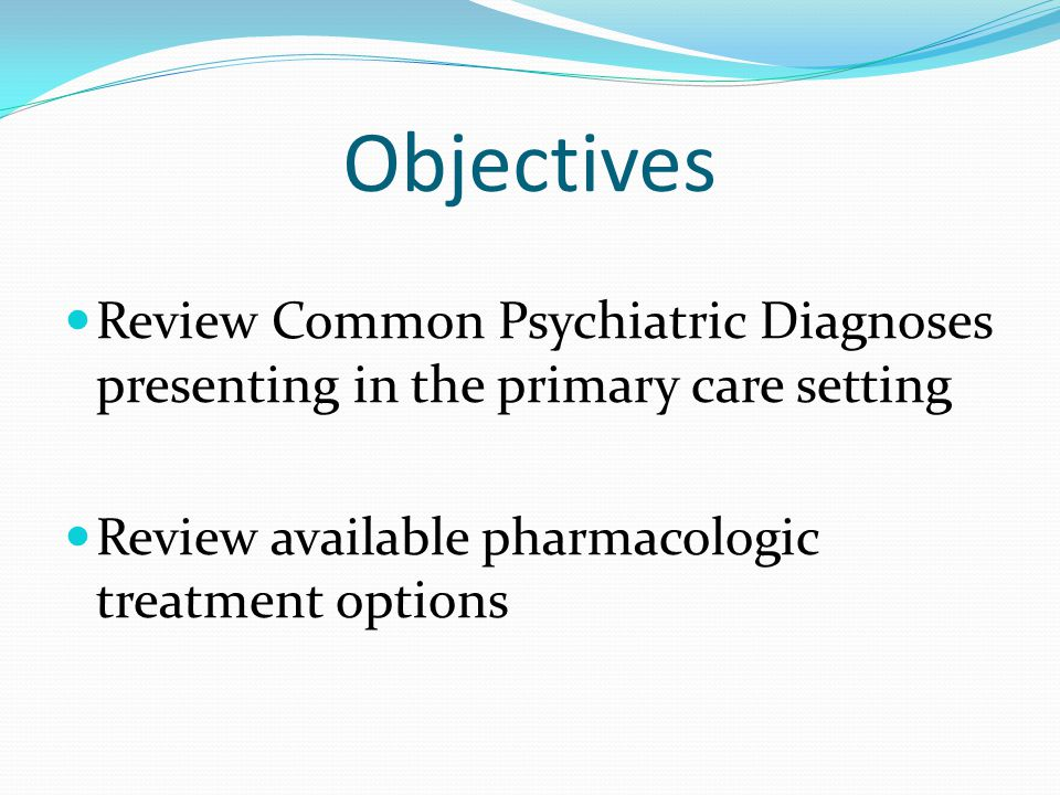 Objectives Review Common Psychiatric Diagnoses presenting in the primary care setting.
