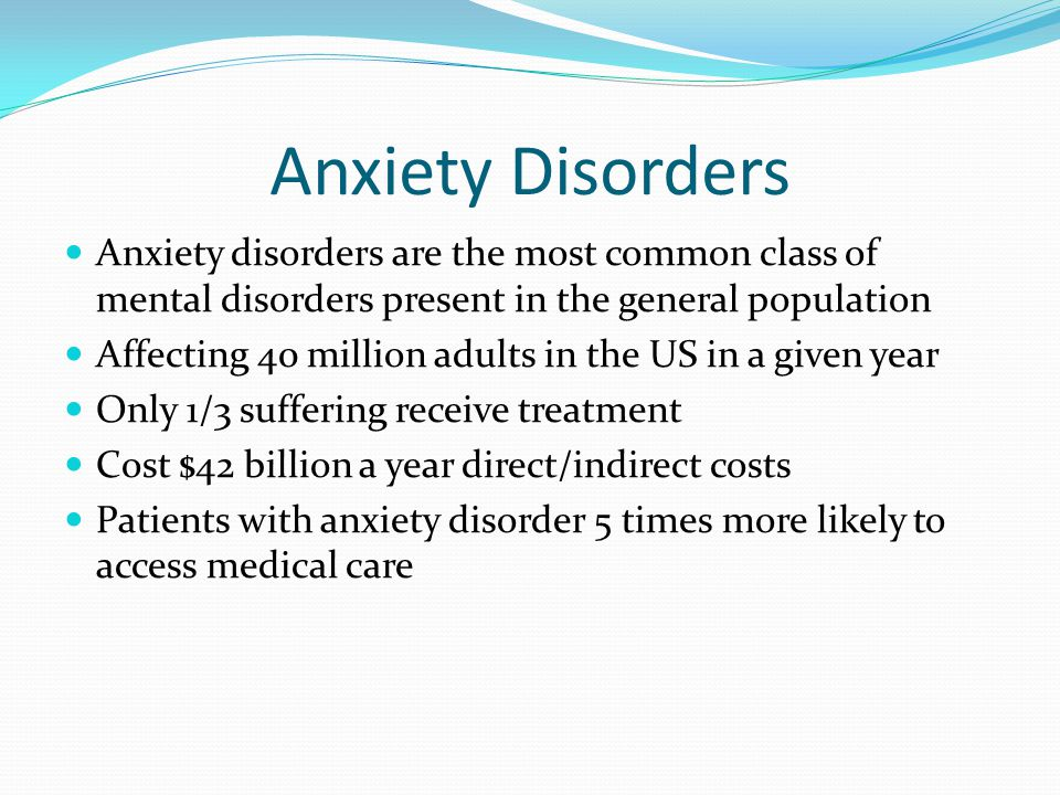 Anxiety Disorders Anxiety disorders are the most common class of mental disorders present in the general population.