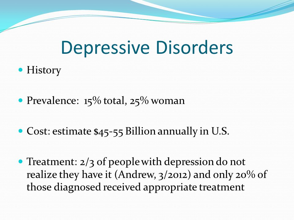 Depressive Disorders History Prevalence: 15% total, 25% woman