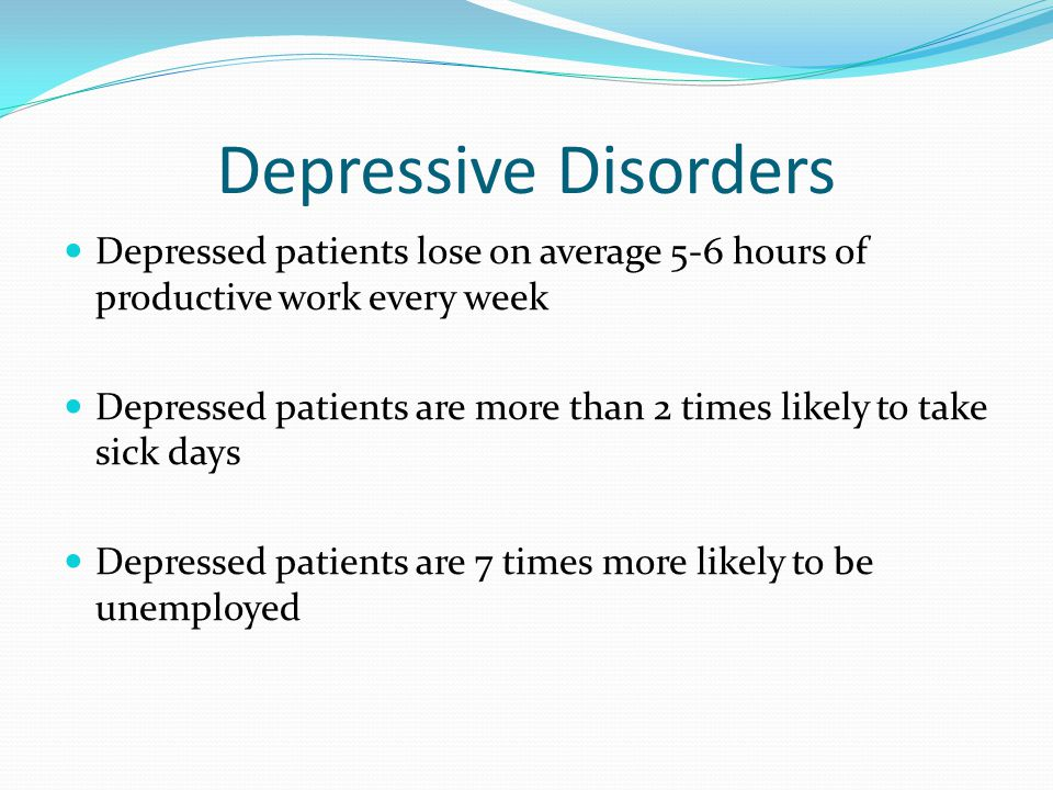 Depressive Disorders Depressed patients lose on average 5-6 hours of productive work every week.