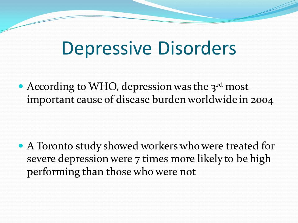 Depressive Disorders According to WHO, depression was the 3rd most important cause of disease burden worldwide in 2004.