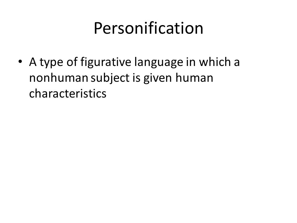Personification A type of figurative language in which a nonhuman subject is given human characteristics.