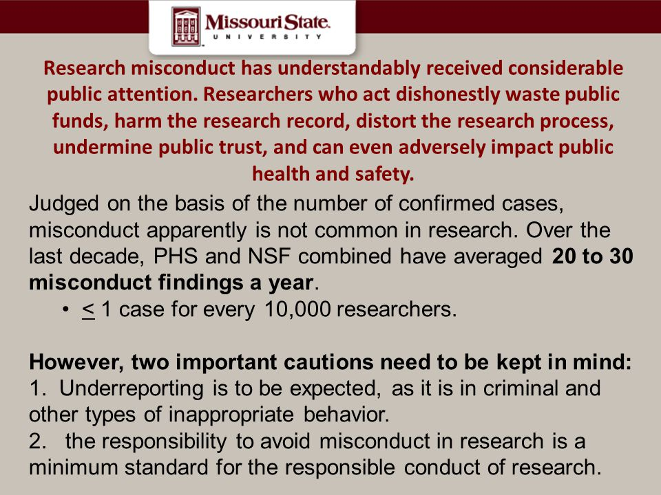 Research misconduct has understandably received considerable public attention. Researchers who act dishonestly waste public funds, harm the research record, distort the research process, undermine public trust, and can even adversely impact public health and safety.