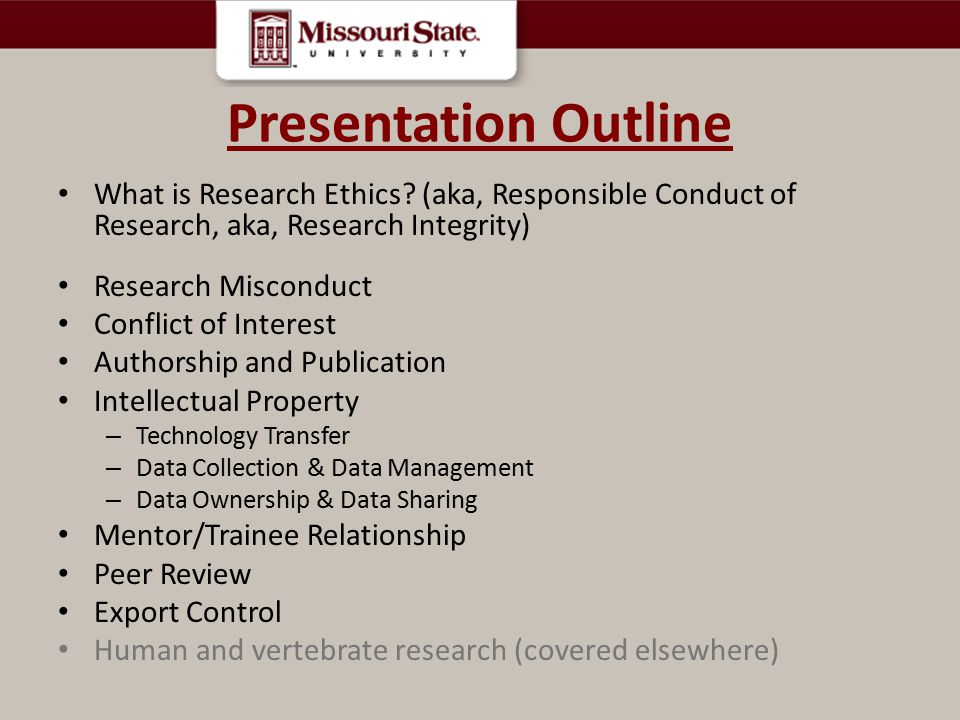 Presentation Outline What is Research Ethics (aka, Responsible Conduct of Research, aka, Research Integrity)