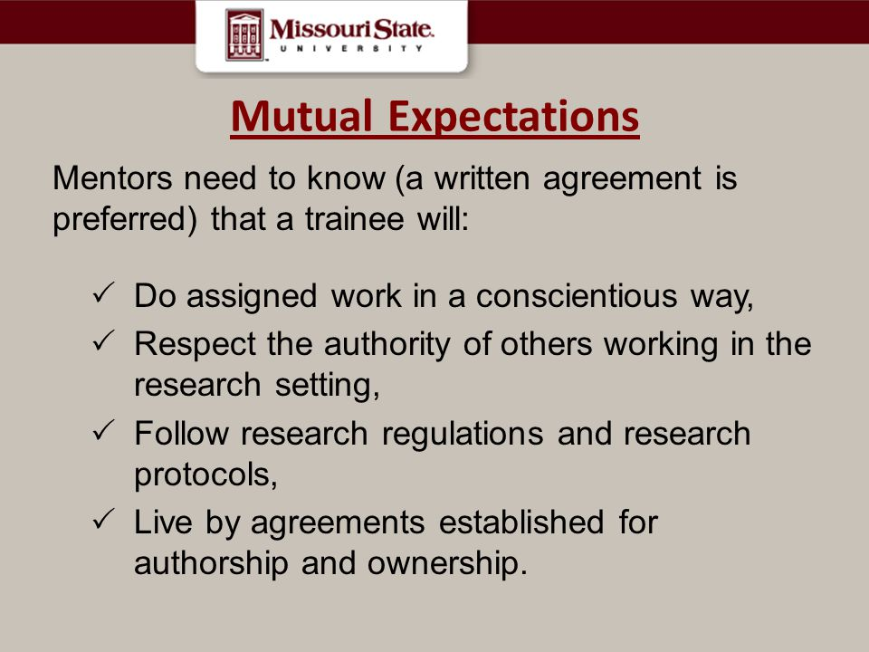Mutual Expectations Mentors need to know (a written agreement is preferred) that a trainee will: Do assigned work in a conscientious way,