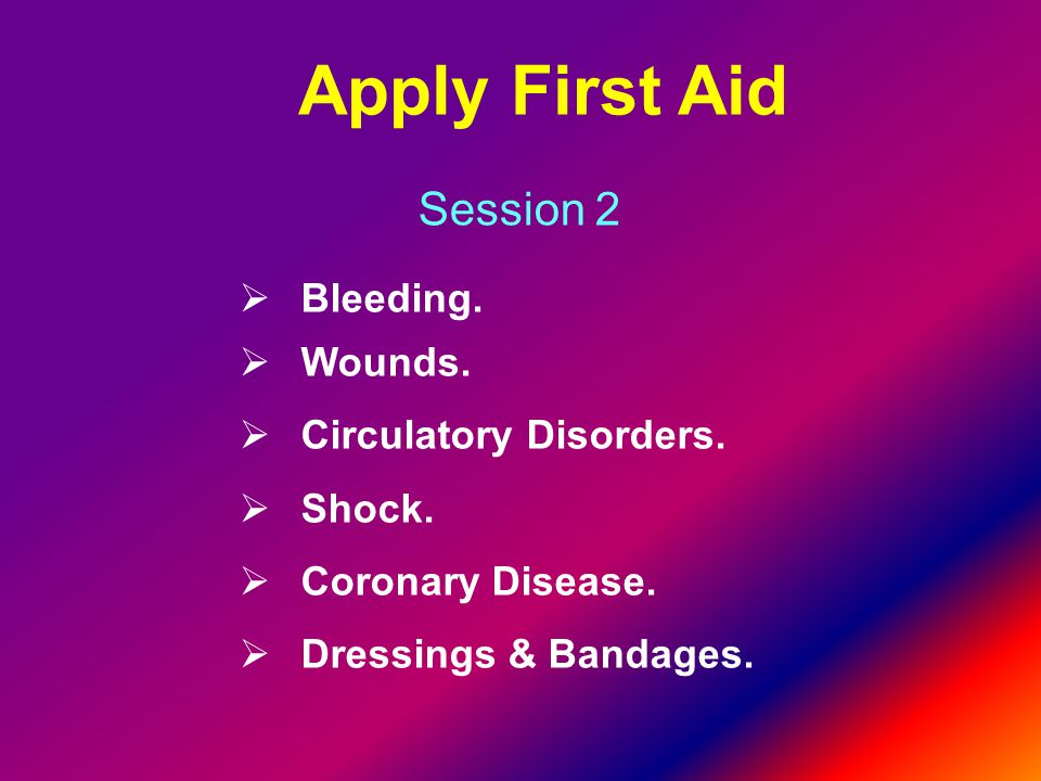 Apply First Aid Session 2 Bleeding. Wounds. Circulatory Disorders.