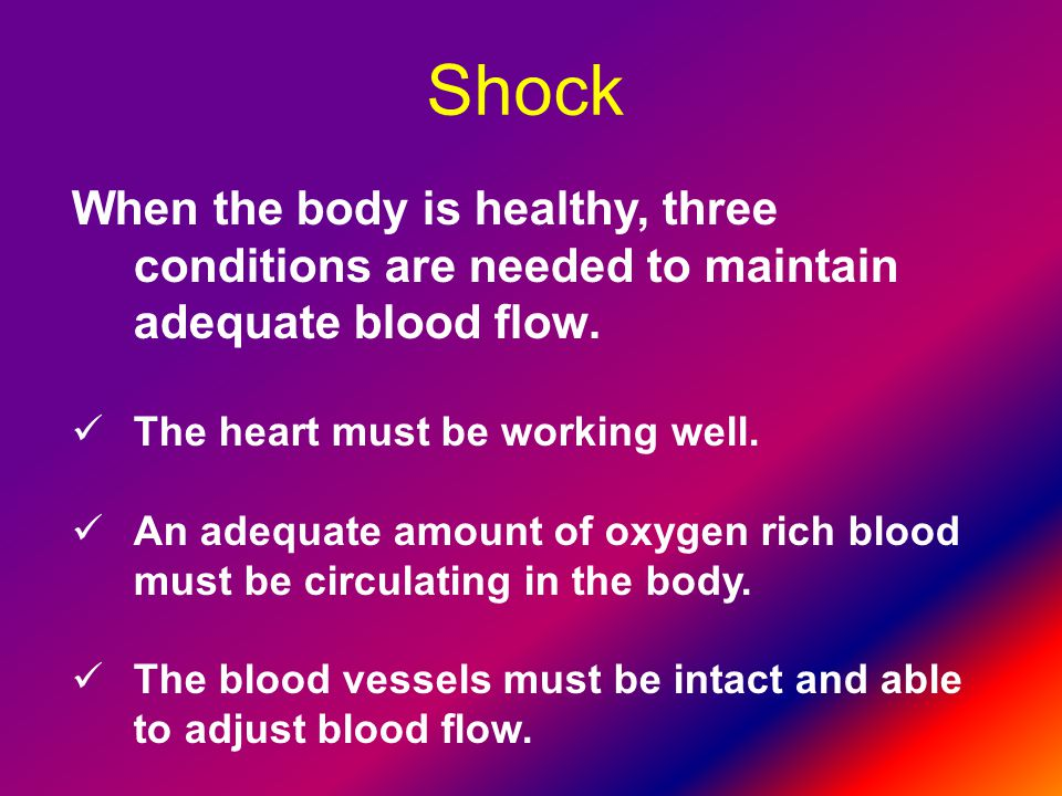 Shock When the body is healthy, three conditions are needed to maintain adequate blood flow. The heart must be working well.