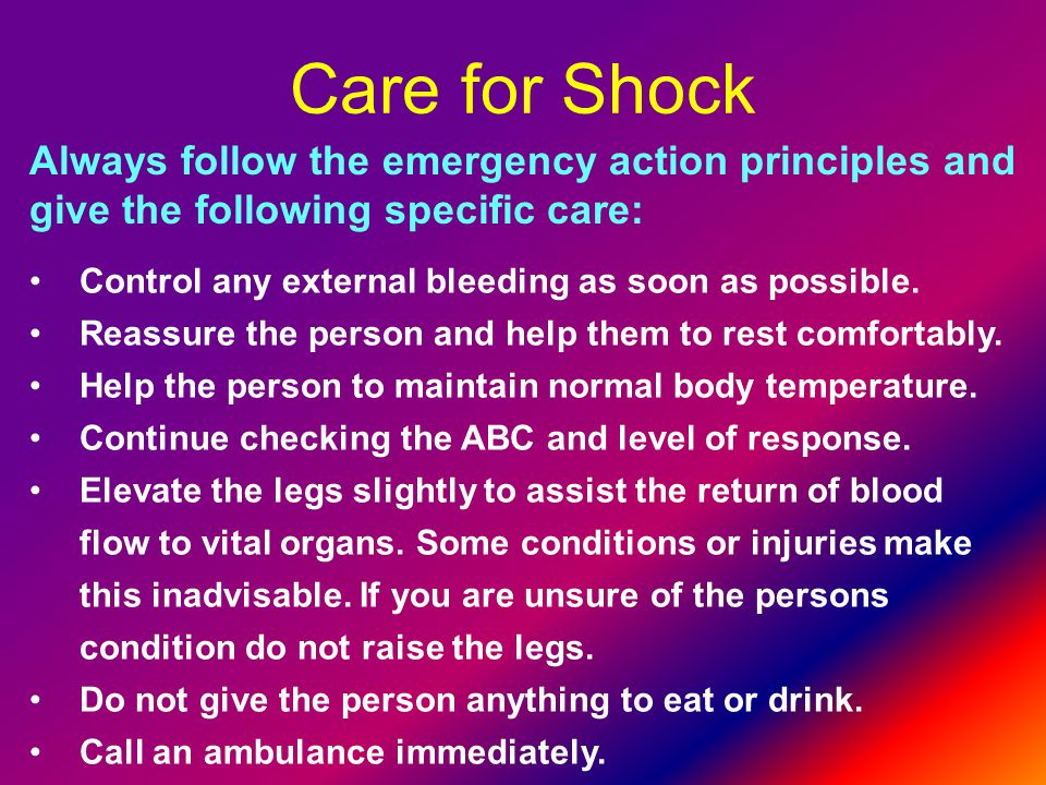 Care for Shock Always follow the emergency action principles and give the following specific care: