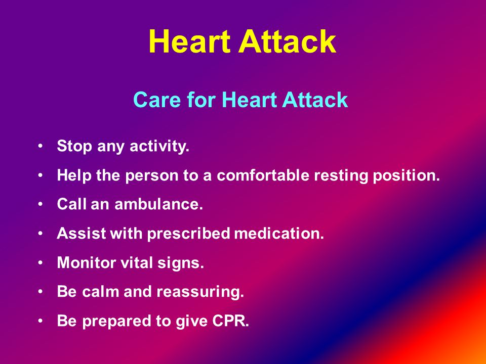 Heart Attack Care for Heart Attack Stop any activity.