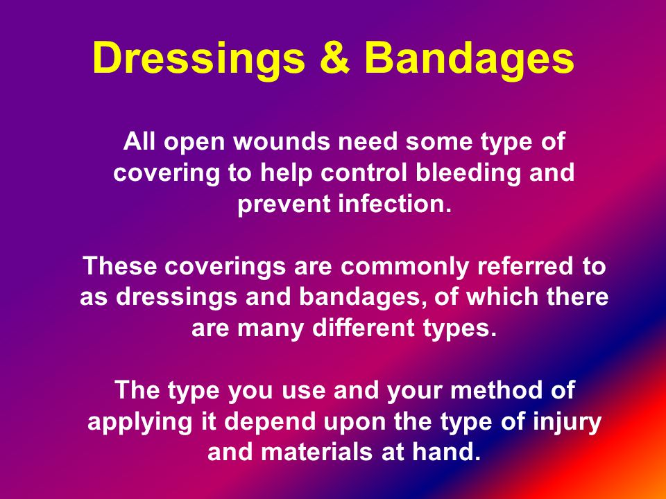 Dressings & Bandages All open wounds need some type of covering to help control bleeding and prevent infection.