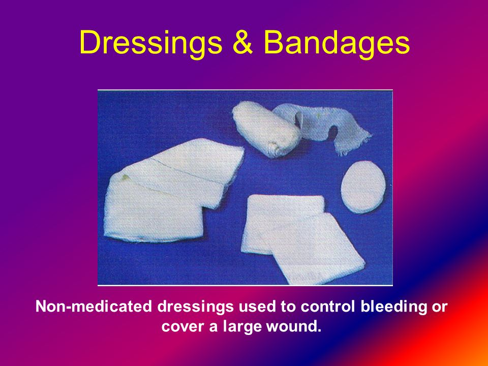 Dressings & Bandages Non-medicated dressings used to control bleeding or cover a large wound.