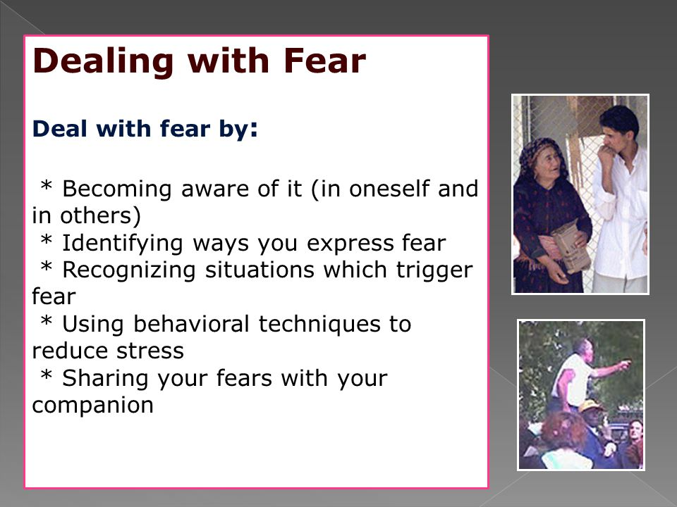 Dealing with Fear Deal with fear by: