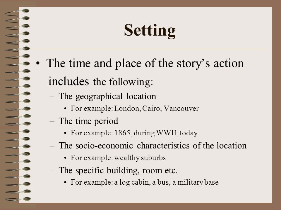 Setting The time and place of the story's action