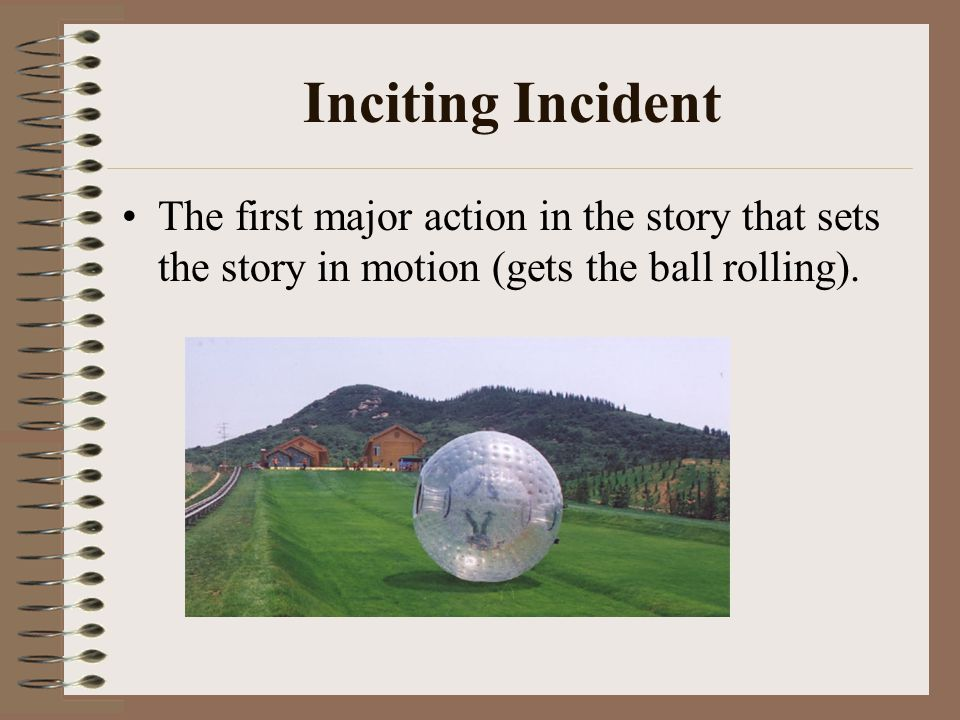 Inciting Incident The first major action in the story that sets the story in motion (gets the ball rolling).