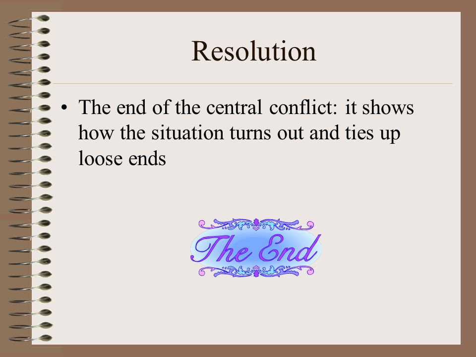 Resolution The end of the central conflict: it shows how the situation turns out and ties up loose ends.