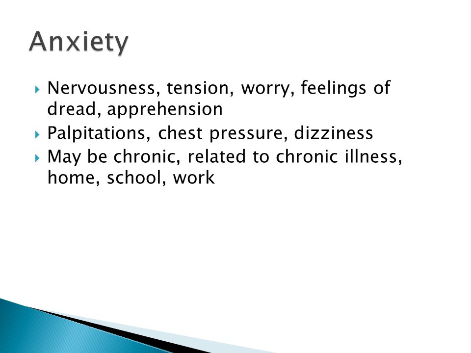 Anxiety Nervousness, tension, worry, feelings of dread, apprehension