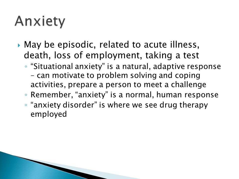 Anxiety May be episodic, related to acute illness, death, loss of employment, taking a test.