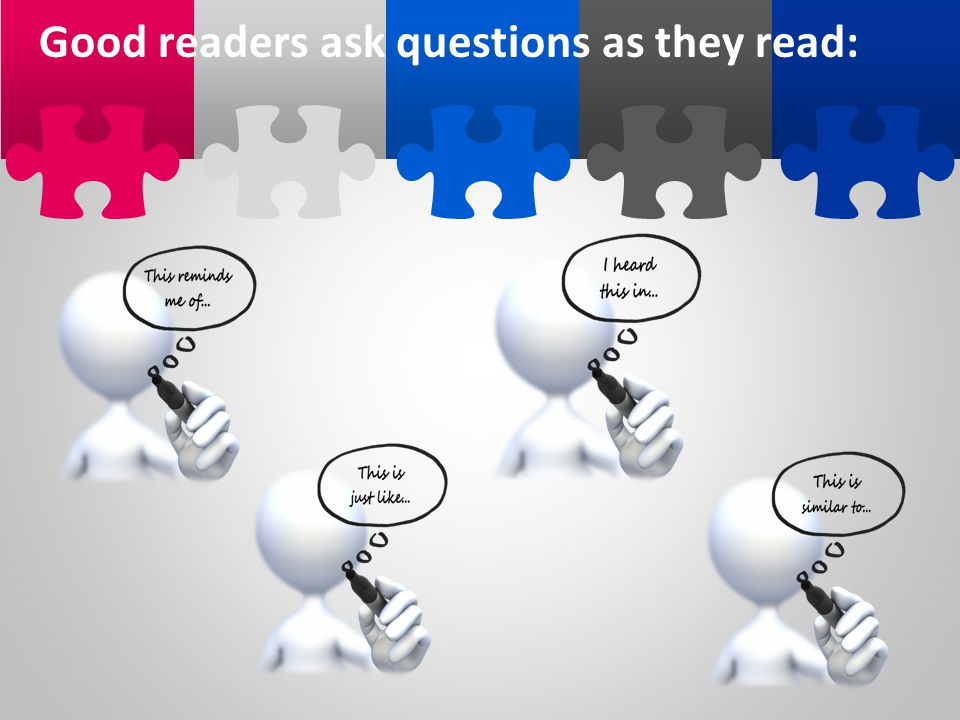 Good readers ask questions as they read: