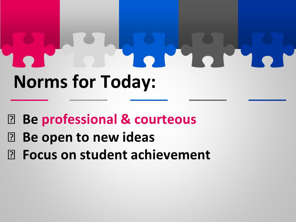 Norms for Today: Be professional & courteous Be open to new ideas
