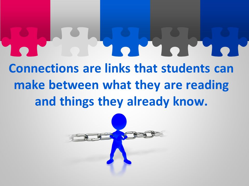 Connections are links that students can make between what they are reading and things they already know.