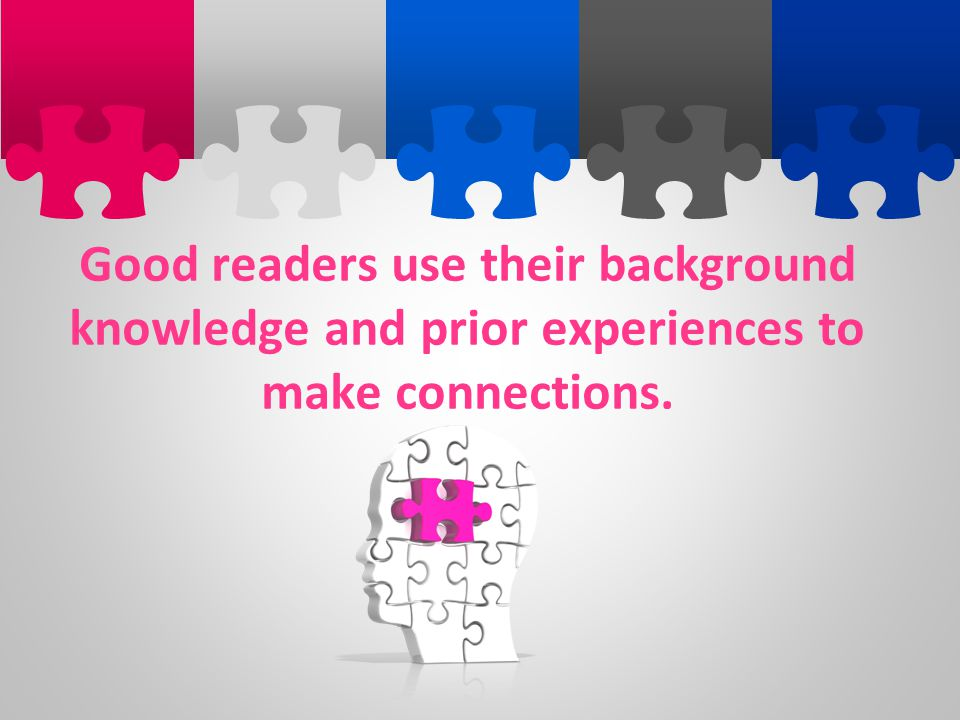 Good readers use their background knowledge and prior experiences to make connections.
