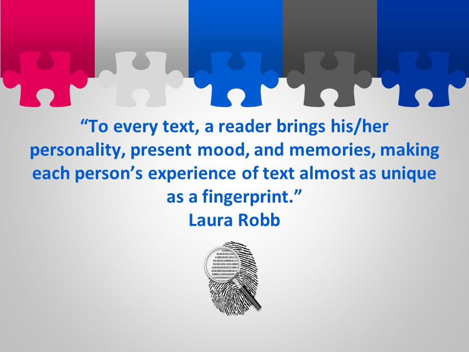 To every text, a reader brings his/her personality, present mood, and memories, making each person's experience of text almost as unique as a fingerprint.