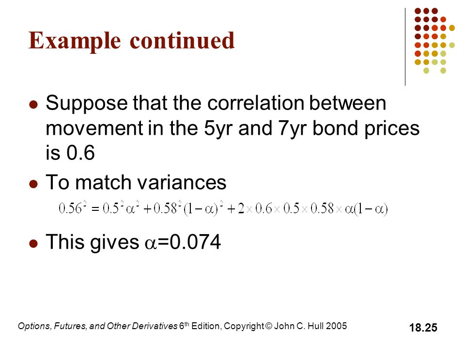 Example continued Suppose that the correlation between movement in the 5yr and 7yr bond prices is 0.6.